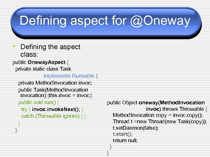 Defining aspect for @Oneway • Defining the aspect class: public Oneway. Aspect { private