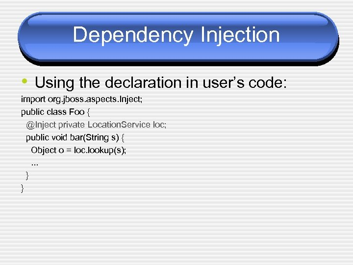 Dependency Injection • Using the declaration in user's code: import org. jboss. aspects. Inject;
