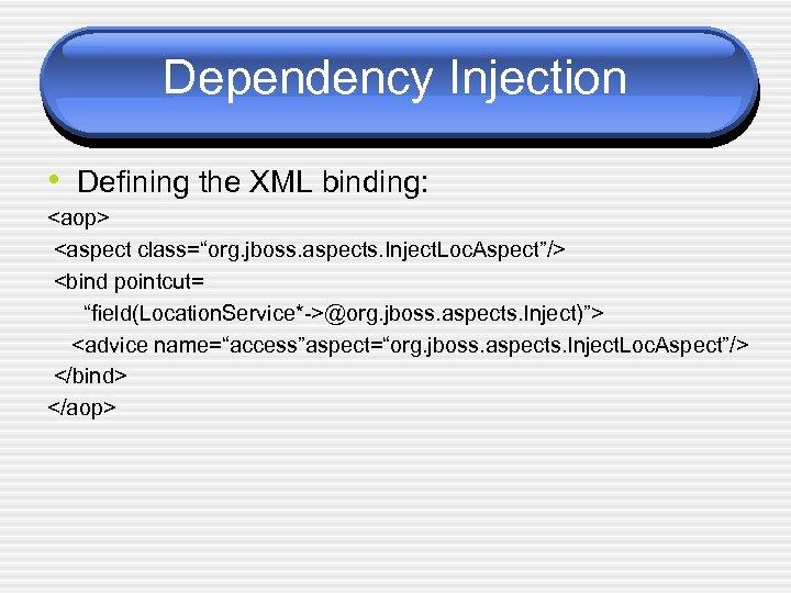"Dependency Injection • Defining the XML binding: <aop> <aspect class=""org. jboss. aspects. Inject. Loc."