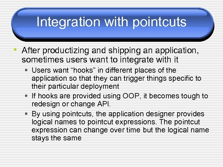 Integration with pointcuts • After productizing and shipping an application, sometimes users want to