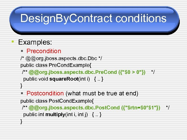 Design. By. Contract conditions • Examples: § Precondition /* @@org. jboss. aspects. dbc. Dbc
