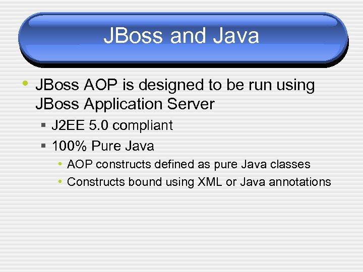 JBoss and Java • JBoss AOP is designed to be run using JBoss Application