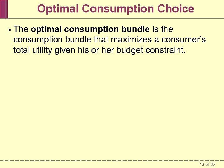 Optimal Consumption Choice § The optimal consumption bundle is the consumption bundle that maximizes