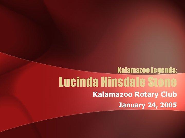 Kalamazoo Legends: Lucinda Hinsdale Stone Kalamazoo Rotary Club January 24, 2005