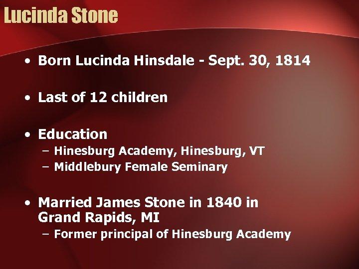 Lucinda Stone • Born Lucinda Hinsdale - Sept. 30, 1814 • Last of 12