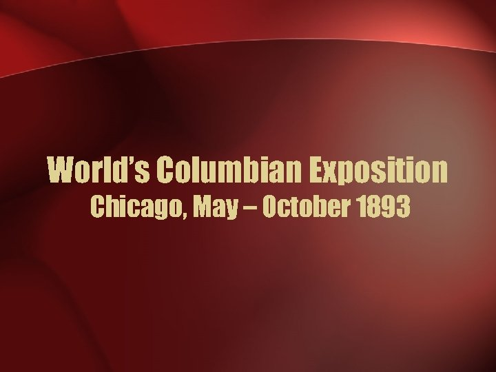 World's Columbian Exposition Chicago, May – October 1893