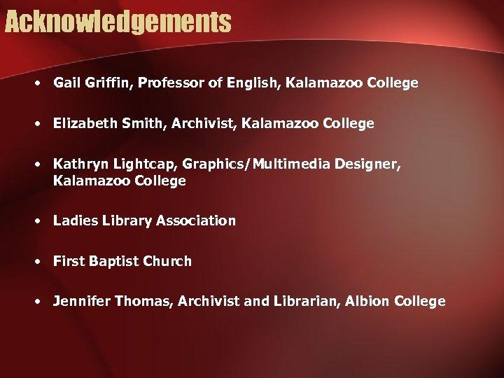 Acknowledgements • Gail Griffin, Professor of English, Kalamazoo College • Elizabeth Smith, Archivist, Kalamazoo