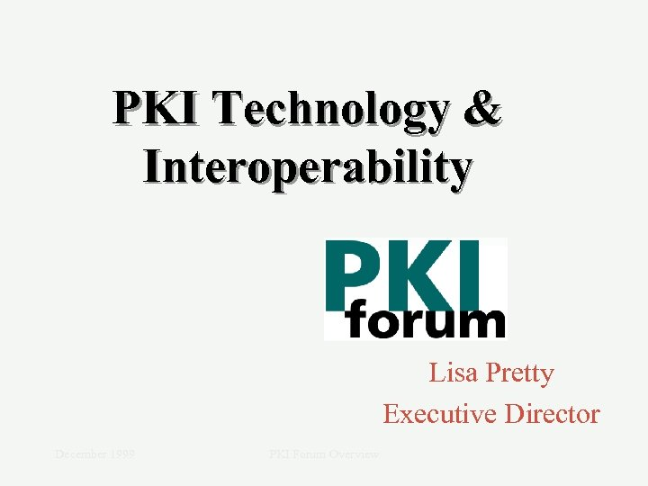 PKI Technology & Interoperability Lisa Pretty Executive Director December 1999 PKI Forum Overview