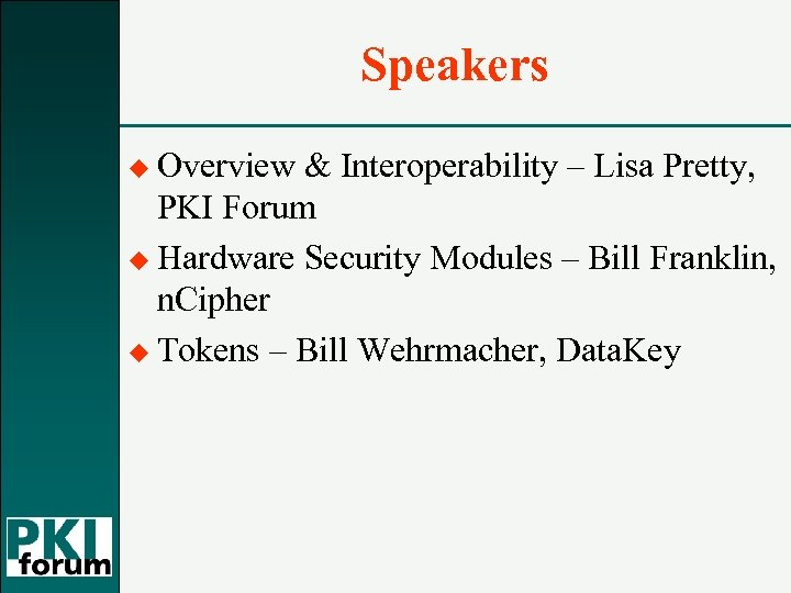 Speakers u Overview & Interoperability – Lisa Pretty, PKI Forum u Hardware Security Modules