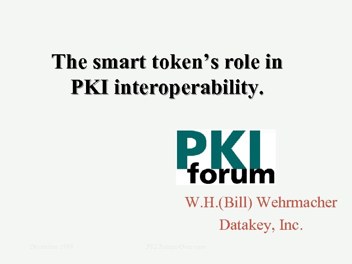 The smart token's role in PKI interoperability. W. H. (Bill) Wehrmacher Datakey, Inc. December