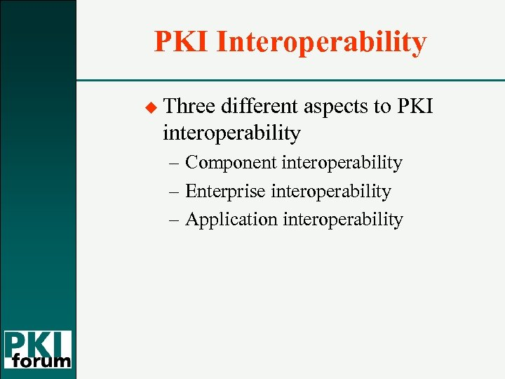PKI Interoperability u Three different aspects to PKI interoperability – Component interoperability – Enterprise