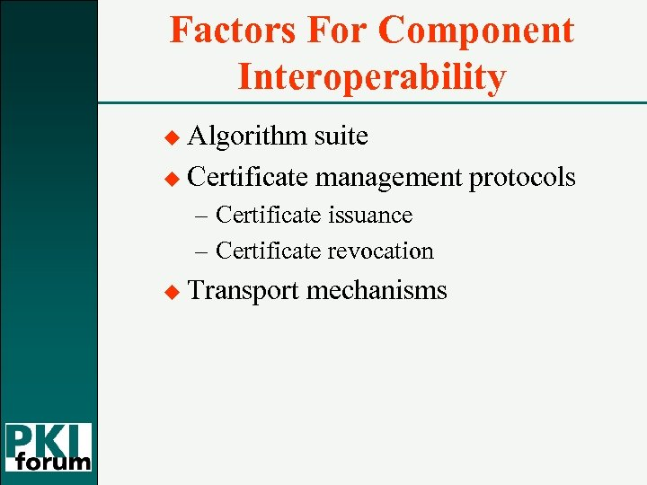 Factors For Component Interoperability u Algorithm suite u Certificate management protocols – Certificate issuance
