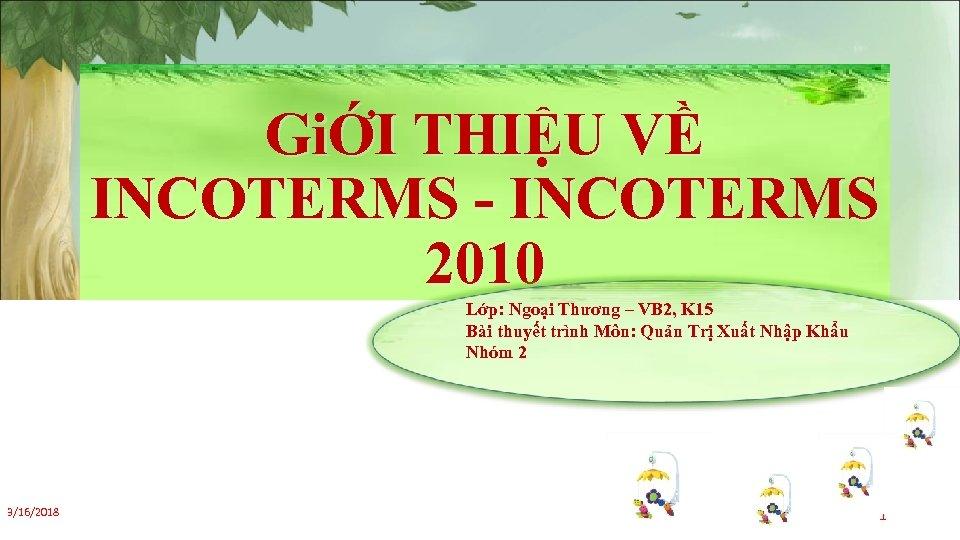 GiỚI THIỆU VỀ INCOTERMS - INCOTERMS 2010 Lớp: Ngoại Thương – VB 2, K