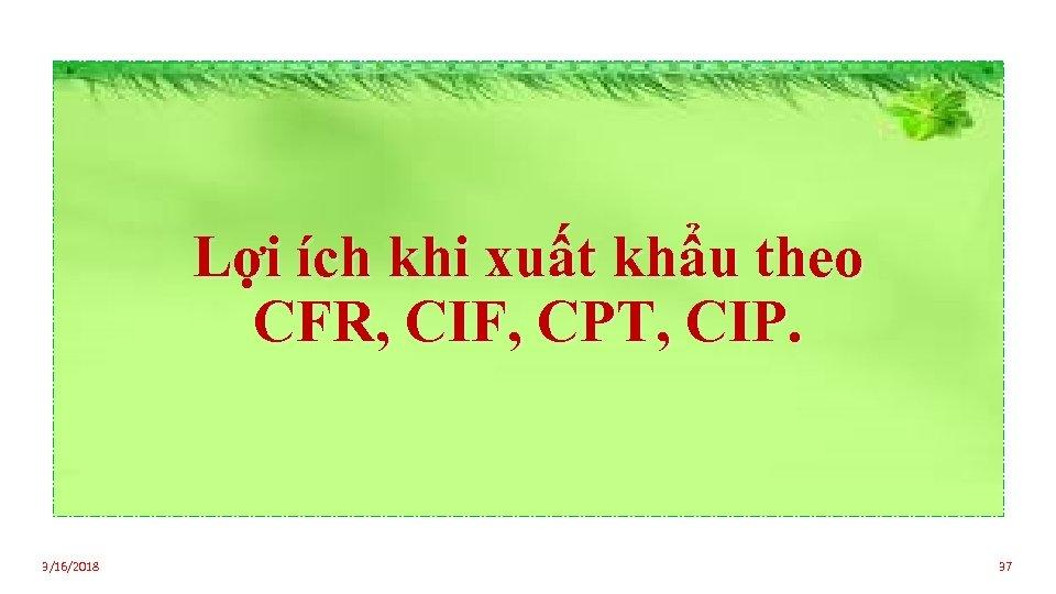 Lợi ích khi xuất khẩu theo CFR, CIF, CPT, CIP. 3/16/2018 37