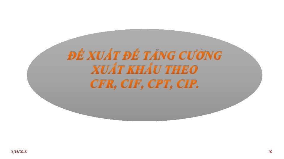 ĐỀ XUẤT ĐỂ TĂNG CƯỜNG XUẤT KHẨU THEO CFR, CIF, CPT, CIP. 3/16/2018 40