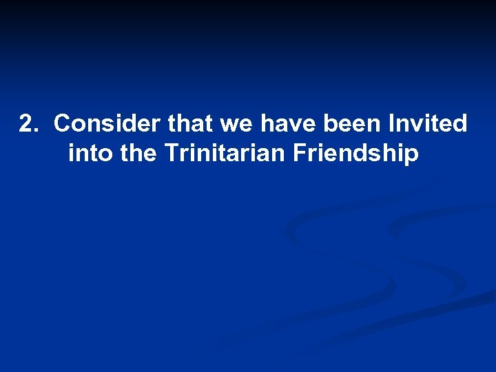2. Consider that we have been Invited into the Trinitarian Friendship