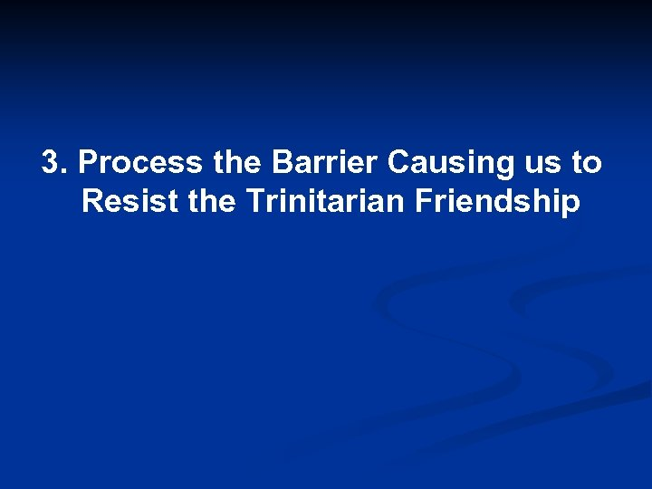 3. Process the Barrier Causing us to Resist the Trinitarian Friendship