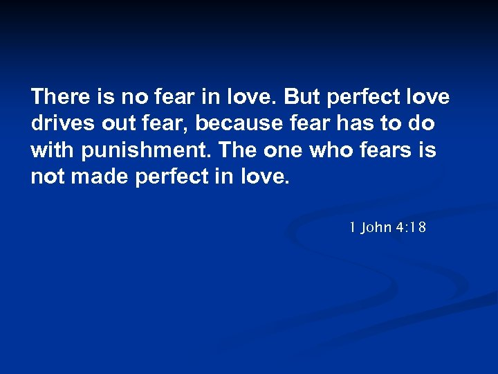 There is no fear in love. But perfect love drives out fear, because fear