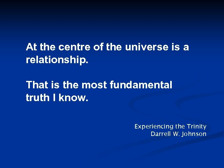 At the centre of the universe is a relationship. That is the most fundamental