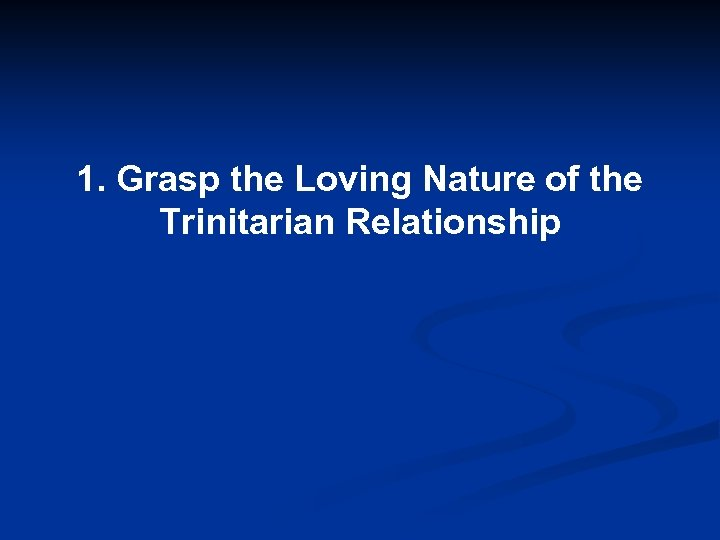 1. Grasp the Loving Nature of the Trinitarian Relationship