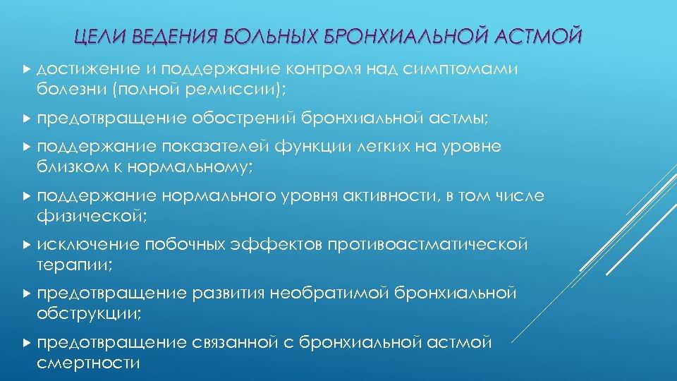 ЦЕЛИ ВЕДЕНИЯ БОЛЬНЫХ БРОНХИАЛЬНОЙ АСТМОЙ достижение и поддержание контроля над симптомами болезни (полной ремиссии);