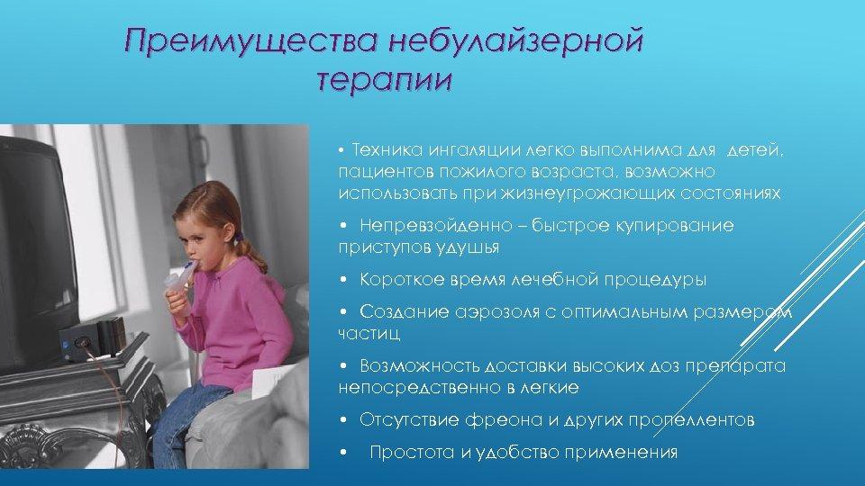 Преимущества небулайзерной терапии • Техника ингаляции легко выполнима для детей, пациентов пожилого возраста, возможно