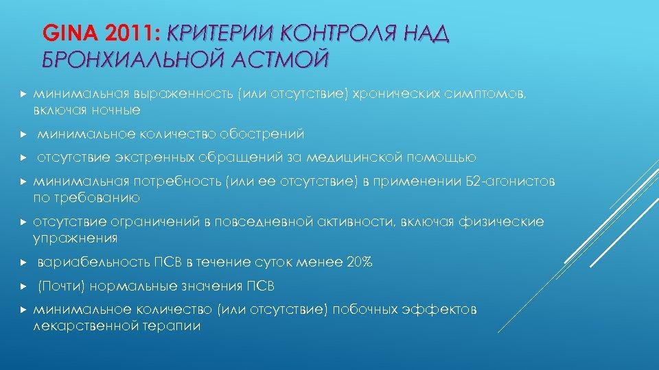 GINA 2011: КРИТЕРИИ КОНТРОЛЯ НАД БРОНХИАЛЬНОЙ АСТМОЙ минимальная выраженность (или отсутствие) хронических симптомов, включая
