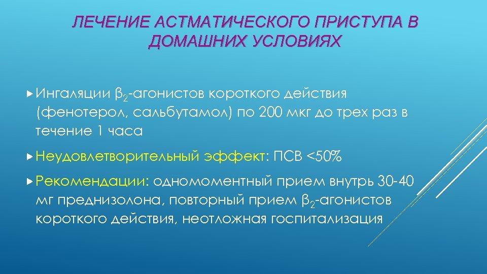 ЛЕЧЕНИЕ АСТМАТИЧЕСКОГО ПРИСТУПА В ДОМАШНИХ УСЛОВИЯХ Ингаляции β 2 -агонистов короткого действия (фенотерол, сальбутамол)
