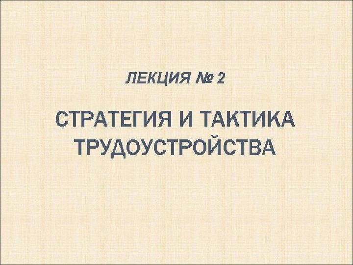 ЛЕКЦИЯ № 2 СТРАТЕГИЯ И ТАКТИКА ТРУДОУСТРОЙСТВА