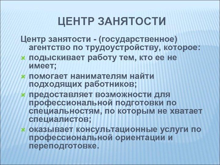 ЦЕНТР ЗАНЯТОСТИ Центр занятости - (государственное) агентство по трудоустройству, которое: подыскивает работу тем, кто
