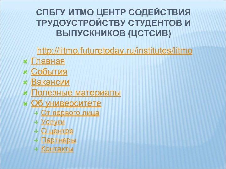 СПБГУ ИТМО ЦЕНТР СОДЕЙСТВИЯ ТРУДОУСТРОЙСТВУ СТУДЕНТОВ И ВЫПУСКНИКОВ (ЦСТСИВ) http: //litmo. futuretoday. ru/institutes/litmo Главная