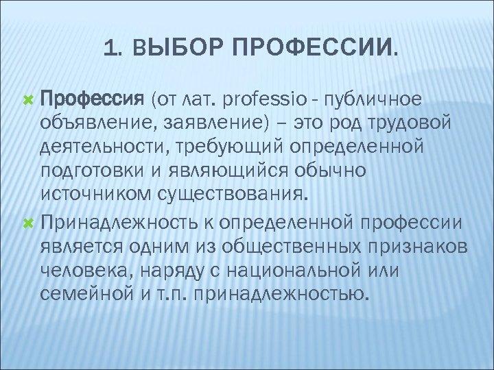 1. ВЫБОР ПРОФЕССИИ. Профессия (от лат. рrofessio - публичное объявление, заявление) – это род