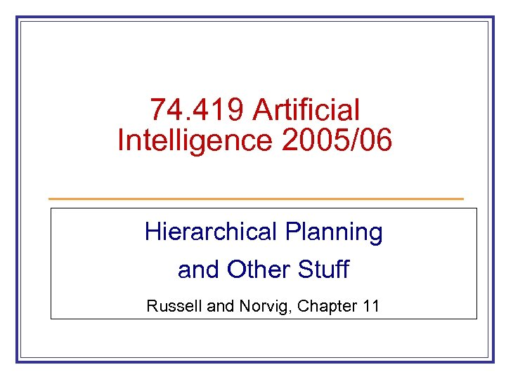 74. 419 Artificial Intelligence 2005/06 Hierarchical Planning and Other Stuff Russell and Norvig, Chapter