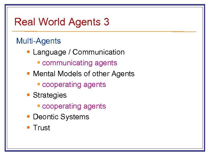 Real World Agents 3 Multi-Agents § Language / Communication § communicating agents § Mental
