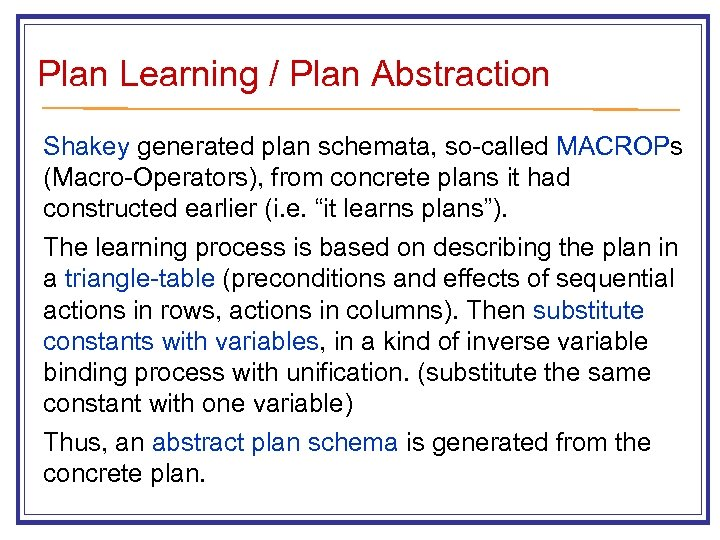 Plan Learning / Plan Abstraction Shakey generated plan schemata, so-called MACROPs (Macro-Operators), from concrete
