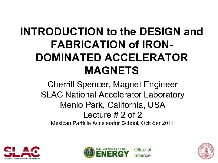 INTRODUCTION to the DESIGN and FABRICATION of IRONDOMINATED ACCELERATOR MAGNETS Cherrill Spencer, Magnet Engineer