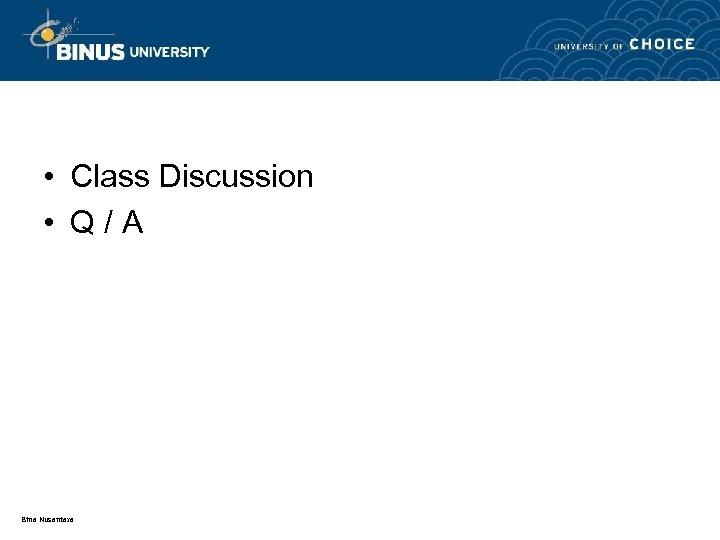 • Class Discussion • Q/A Bina Nusantara