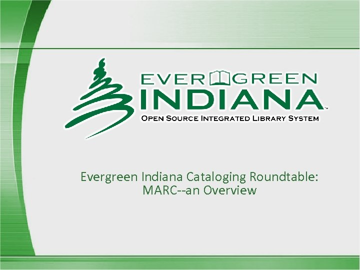 Evergreen Indiana Cataloging Roundtable: MARC--an Overview