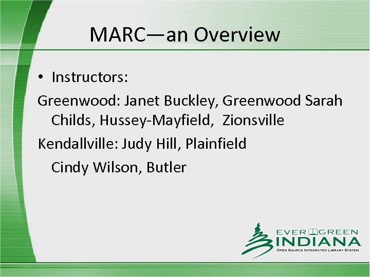 MARC—an Overview • Instructors: Greenwood: Janet Buckley, Greenwood Sarah Childs, Hussey-Mayfield, Zionsville Kendallville: Judy