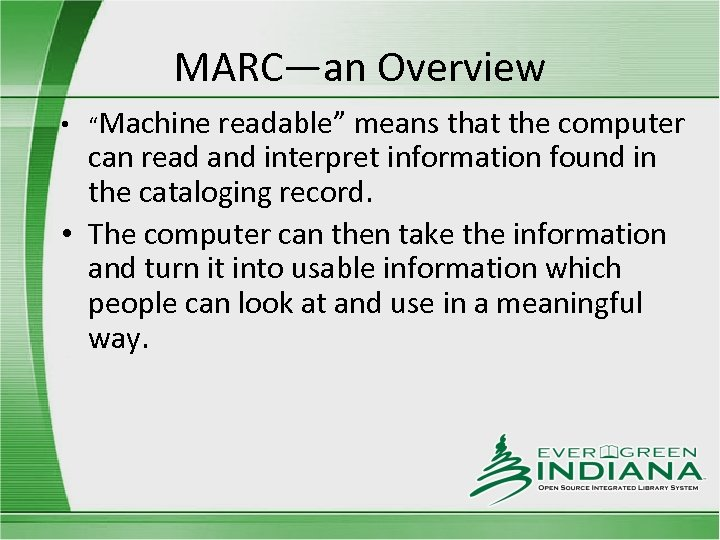 "MARC—an Overview • ""Machine readable"" means that the computer can read and interpret information"