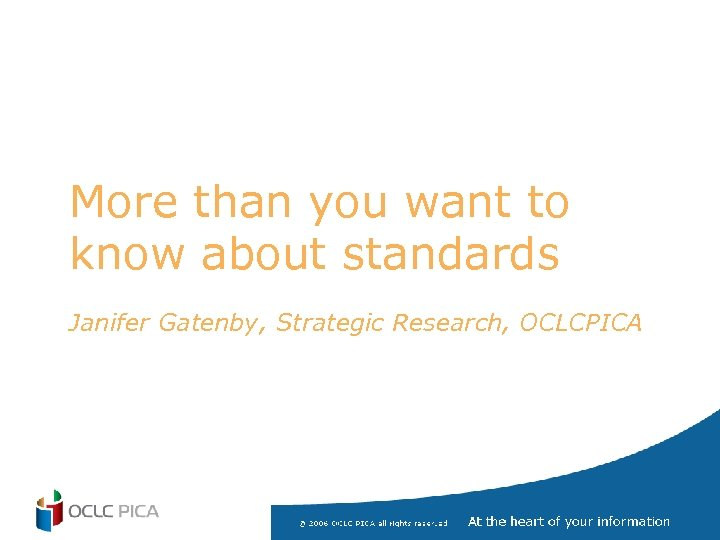 More than you want to know about standards Janifer Gatenby, Strategic Research, OCLCPICA