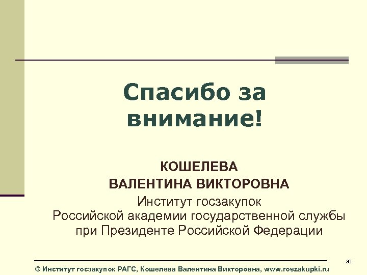 Спасибо за внимание! КОШЕЛЕВА ВАЛЕНТИНА ВИКТОРОВНА Институт госзакупок Российской академии государственной службы при Президенте