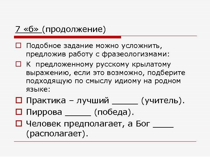 7 «б» (продолжение) o Подобное задание можно усложнить, предложив работу с фразеологизмами: o К