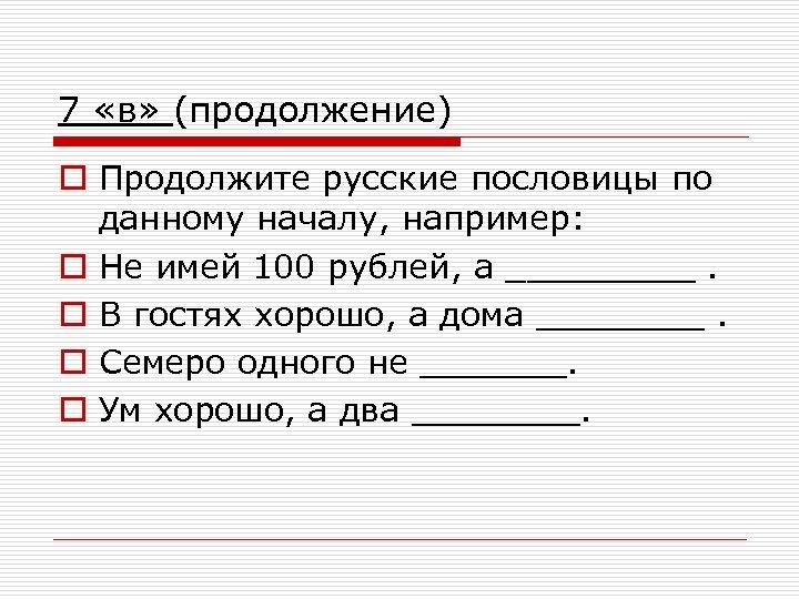 7 «в» (продолжение) o Продолжите русские пословицы по данному началу, например: o Не имей