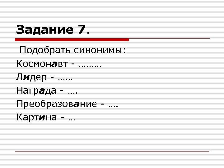 Задание 7. Подобрать синонимы: Космонавт - ……… Лидер - …… Награда - …. Преобразование