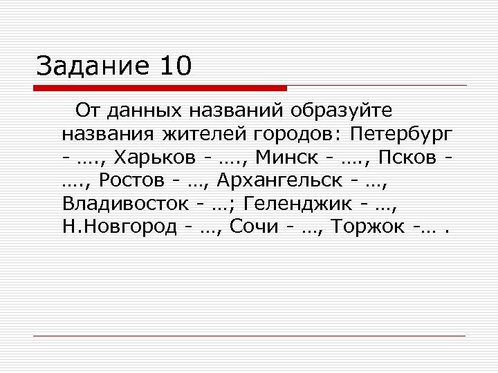 Задание 10 От данных названий образуйте названия жителей городов: Петербург - …. , Харьков