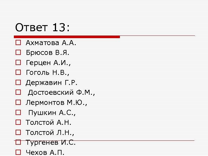 Ответ 13: o o o Ахматова А. А. Брюсов В. Я. Герцен А. И.