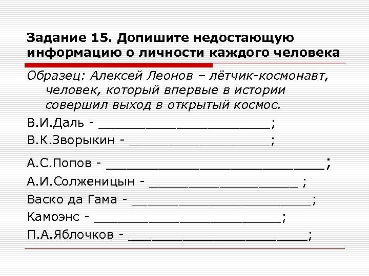 Задание 15. Допишите недостающую информацию о личности каждого человека Образец: Алексей Леонов – лётчик-космонавт,