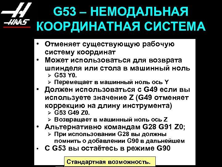 G 53 – НЕМОДАЛЬНАЯ КООРДИНАТНАЯ СИСТЕМА • Отменяет существующую рабочую систему координат • Может