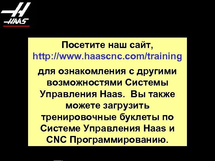Посетите наш сайт, http: //www. haascnc. com/training для ознакомления с другими возможностями Системы Управления